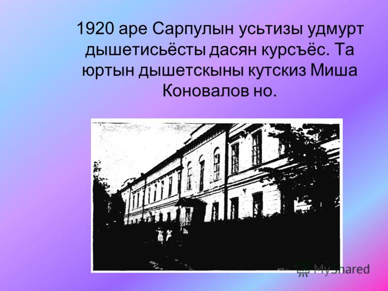 1920 аре Сарпулын усьтизы удмурт дышетисьёсты дасян курсъёс. Та юртын дышетскыны кутскиз Миша Коновалов но.