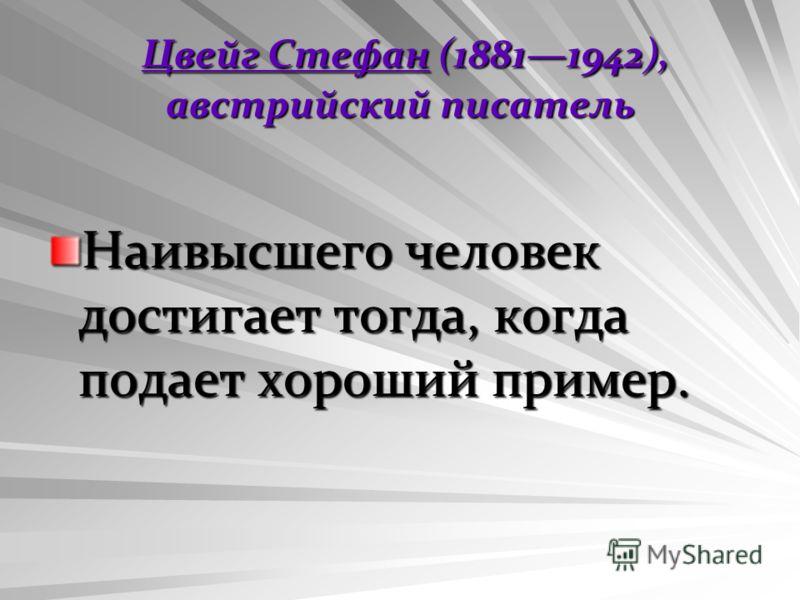 Цвейг Стефан (18811942), австрийский писатель Цвейг Стефан (18811942), австрийский писатель Наивысшего человек достигает тогда, когда подает хороший пример.