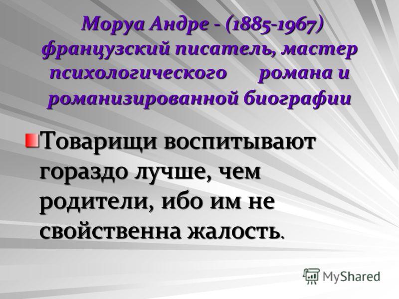 Моруа Андре - (1885-1967) французский писатель, мастер психологического романа и романизированной биографии Моруа Андре - (1885-1967) французский писатель, мастер психологического романа и романизированной биографии Товарищи воспитывают гораздо лучше