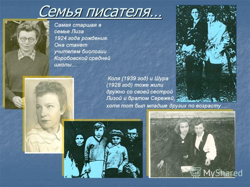 Семья писателя… Самая старшая в семье Лиза 1924 года рождения. Она станет учителем биологии Коробовской средней школы… Коля (1939 год) и Шура (1928 год) тоже жили дружно со своей сестрой Лизой и братом Сережей, хотя тот был младше других по возрасту