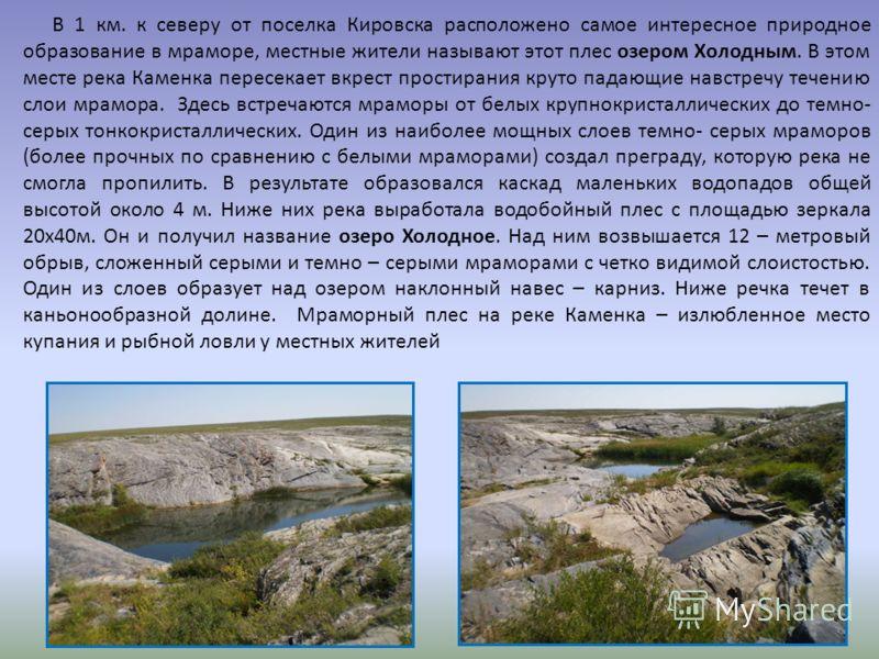 В 1 км. к северу от поселка Кировска расположено самое интересное природное образование в мраморе, местные жители называют этот плес озером Холодным. В этом месте река Каменка пересекает вкрест простирания круто падающие навстречу течению слои мрамор