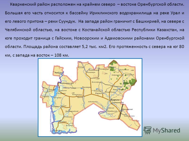 Кваркенский район расположен на крайнем северо – востоке Оренбургской области. Большая его часть относится к бассейну Ириклинского водохранилища на реке Урал и его левого притока – реки Суундук. На западе район граничит с Башкирией, на севере с Челяб