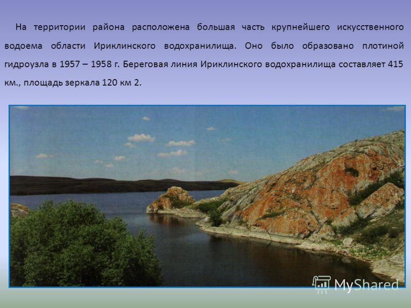 На территории района расположена большая часть крупнейшего искусственного водоема области Ириклинского водохранилища. Оно было образовано плотиной гидроузла в 1957 – 1958 г. Береговая линия Ириклинского водохранилища составляет 415 км., площадь зерка