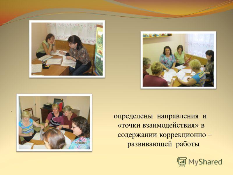 . определены направления и «точки взаимодействия» в содержании коррекционно – развивающей работы