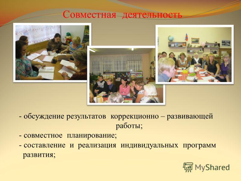 Совместная деятельность - обсуждение результатов коррекционно – развивающей работы; - совместное планирование; - составление и реализация индивидуальных программ развития;