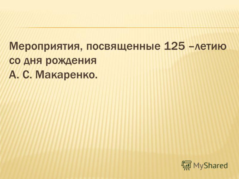 Мероприятия, посвященные 125 –летию со дня рождения А. С. Макаренко.