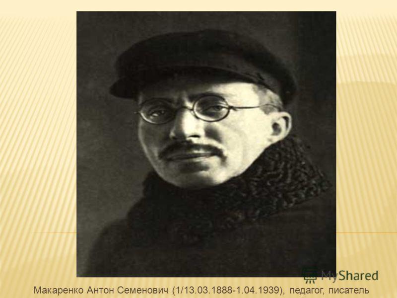 Макаренко Антон Семенович (1/13.03.1888-1.04.1939), педагог, писатель