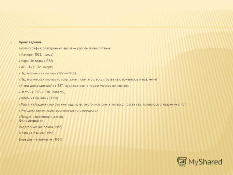 Произведения Библиография, электронный архив работы по воспитанию «Мажор» (1932; пьеса) «Марш 30 года» (1932) «ФД1» (1932; очерк) «Педагогическая поэма» (19251935). «Педагогическая поэма» (с испр. замеч. опечаток, восст. буква «ё», появилось оглавлен
