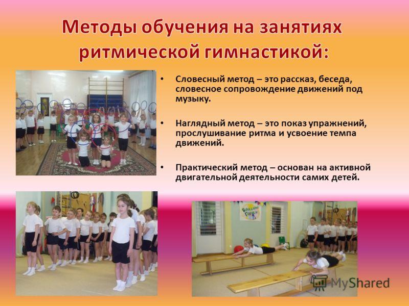 Словесный метод – это рассказ, беседа, словесное сопровождение движений под музыку. Наглядный метод – это показ упражнений, прослушивание ритма и усвоение темпа движений. Практический метод – основан на активной двигательной деятельности самих детей.