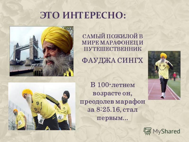 ЭТО ИНТЕРЕСНО: САМЫЙ ПОЖИЛОЙ В МИРЕ МАРАФОНЕЦ И ПУТЕШЕСТВЕННИК ФАУДЖА СИНГХ В 100-летнем возрасте он, преодолев марафон за 8:25.16, стал первым...