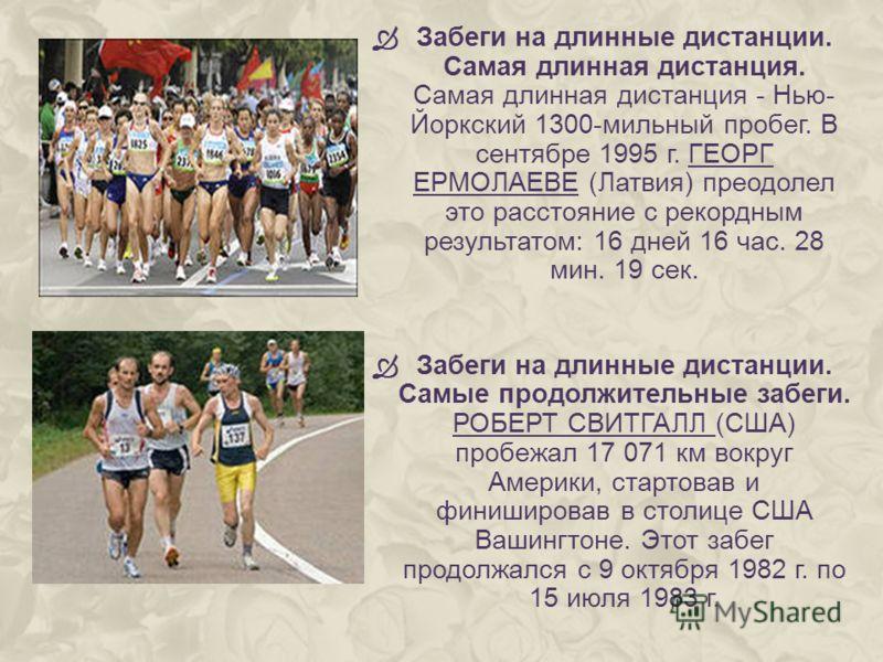 Забеги на длинные дистанции. Самая длинная дистанция. Самая длинная дистанция - Нью- Йоркский 1300-мильный пробег. В сентябре 1995 г. ГЕОРГ ЕРМОЛАЕВЕ (Латвия) преодолел это расстояние с рекордным результатом: 16 дней 16 час. 28 мин. 19 сек. Забеги на