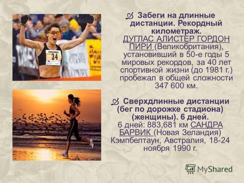 Забеги на длинные дистанции. Рекордный километраж. ДУГЛАС АЛИСТЕР ГОРДОН ПИРИ (Великобритания), установивший в 50-е годы 5 мировых рекордов, за 40 лет спортивной жизни (до 1981 г.) пробежал в общей сложности 347 600 км. Сверхдлинные дистанции (бег по