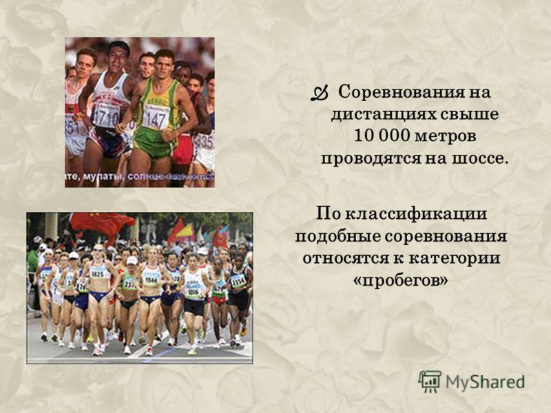 Соревнования на дистанциях свыше 10 000 метров проводятся на шоссе. По классификации подобные соревнования относятся к категории «пробегов»