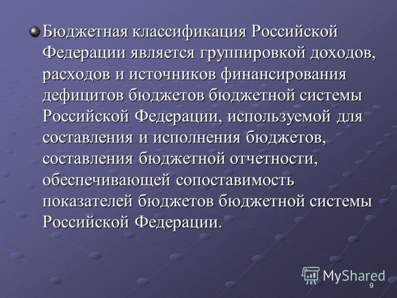 9 Бюджетная классификация Российской Федерации является группировкой доходов, расходов и источников финансирования дефицитов бюджетов бюджетной системы Российской Федерации, используемой для составления и исполнения бюджетов, составления бюджетной от