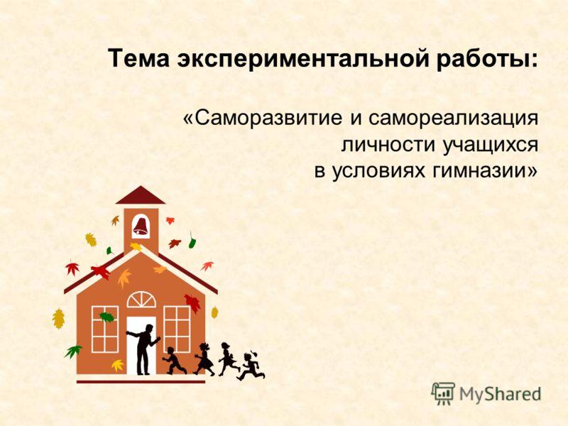 Тема экспериментальной работы: «Саморазвитие и самореализация личности учащихся в условиях гимназии»