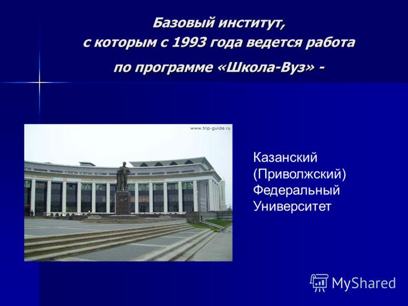 Базовый институт, с которым с 1993 года ведется работа по программе «Школа-Вуз» - Казанский (Приволжский) Федеральный Университет