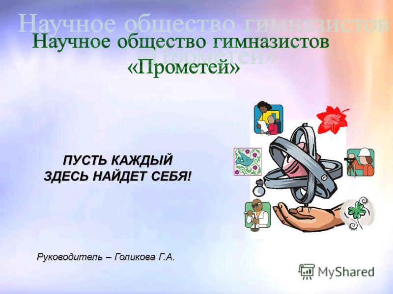 Руководитель – Голикова Г.А. ПУСТЬ КАЖДЫЙ ЗДЕСЬ НАЙДЕТ СЕБЯ!
