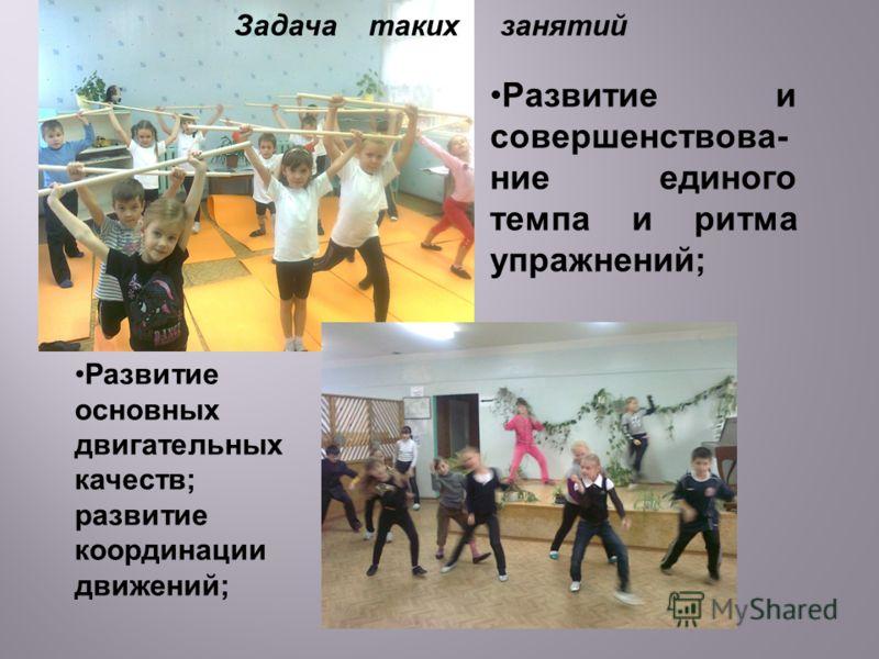 Развитие основных двигательных качеств; развитие координации движений; Задача таких занятий Развитие и совершенствова- ние единого темпа и ритма упражнений;