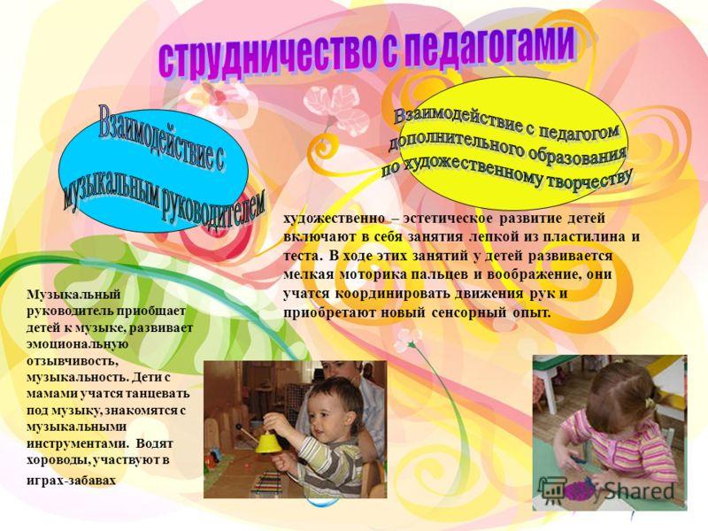 Музыкальный руководитель приобщает детей к музыке, развивает эмоциональную отзывчивость, музыкальность. Дети с мамами учатся танцевать под музыку, знакомятся с музыкальными инструментами. Водят хороводы, участвуют в играх-забавах художественно – эсте