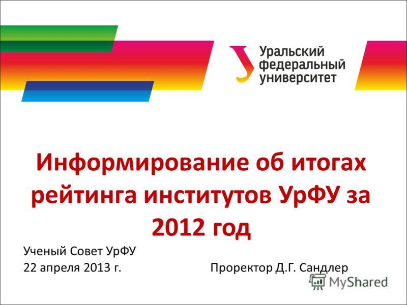 Информирование об итогах рейтинга институтов УрФУ за 2012 год Ученый Совет УрФУ 22 апреля 2013 г. Проректор Д.Г. Сандлер