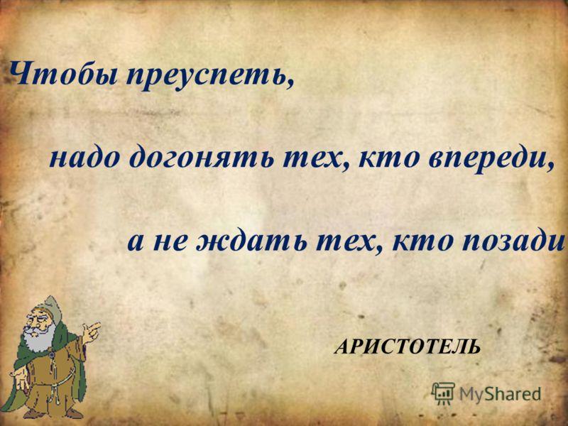 Чтобы преуспеть, надо догонять тех, кто впереди, а не ждать тех, кто позади АРИСТОТЕЛЬ