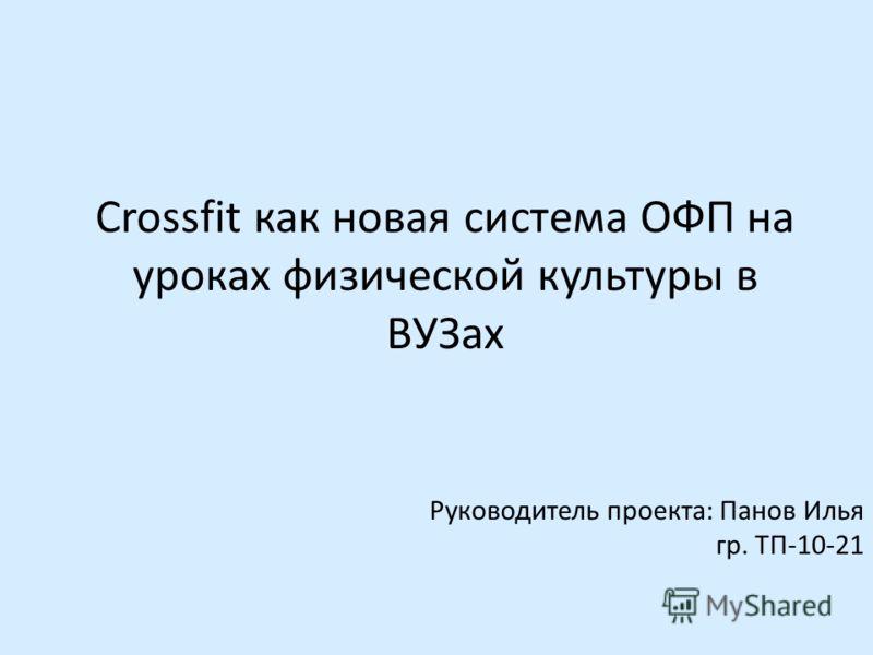 Crossfit как новая система ОФП на уроках физической культуры в ВУЗах Руководитель проекта: Панов Илья гр. ТП-10-21