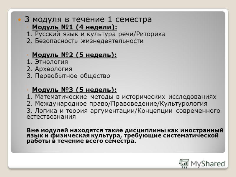 3 модуля в течение 1 семестра Модуль 1 (4 недели): 1. Русский язык и культура речи/Риторика 2. Безопасность жизнедеятельности Модуль 2 (5 недель): 1. Этнология 2. Археология 3. Первобытное общество Модуль 3 (5 недель): 1. Математические методы в исто