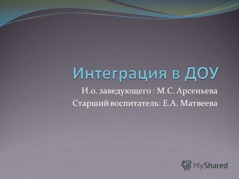 И.о. заведующего : М.С. Арсеньева Старший воспитатель: Е.А. Матвеева
