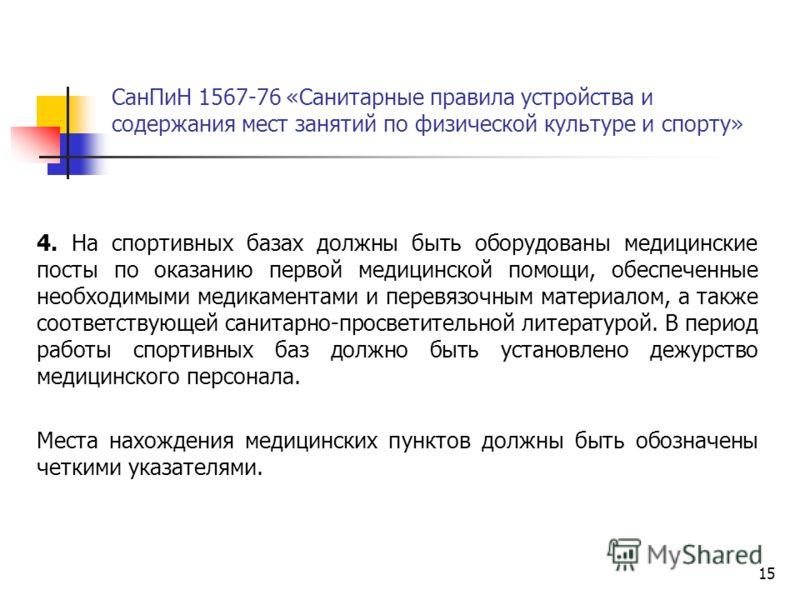 15 СанПиН 1567-76 «Санитарные правила устройства и содержания мест занятий по физической культуре и спорту» 4. На спортивных базах должны быть оборудованы медицинские посты по оказанию первой медицинской помощи, обеспеченные необходимыми медикаментам