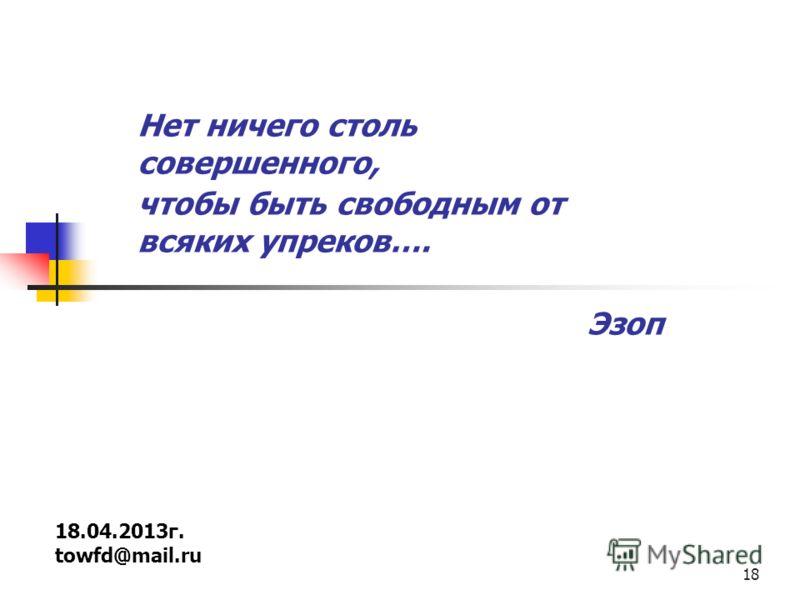 18 18.04.2013г. towfd@mail.ru Нет ничего столь совершенного, чтобы быть свободным от всяких упреков…. Эзоп