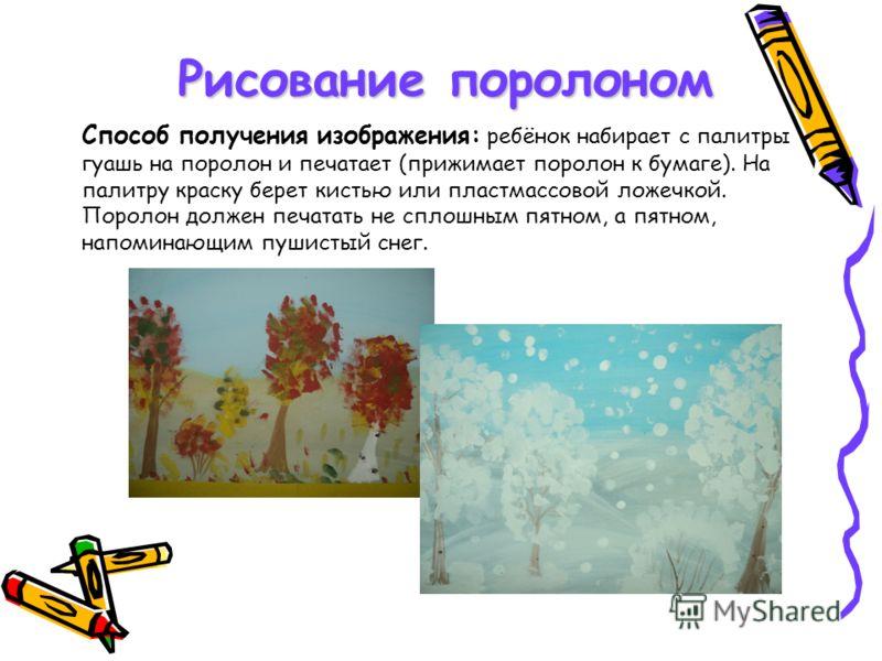 Рисование поролоном Способ получения изображения: ребёнок набирает с палитры гуашь на поролон и печатает (прижимает поролон к бумаге). На палитру краску берет кистью или пластмассовой ложечкой. Поролон должен печатать не сплошным пятном, а пятном, на