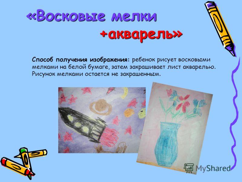 «Восковые мелки +акварель» Способ получения изображения: ребенок рисует восковыми мелками на белой бумаге, затем закрашивает лист акварелью. Рисунок мелками остается не закрашенным.
