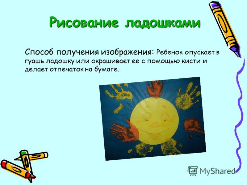 Рисование ладошками Способ получения изображения: Ребенок опускает в гуашь ладошку или окрашивает ее с помощью кисти и делает отпечаток на бумаге.