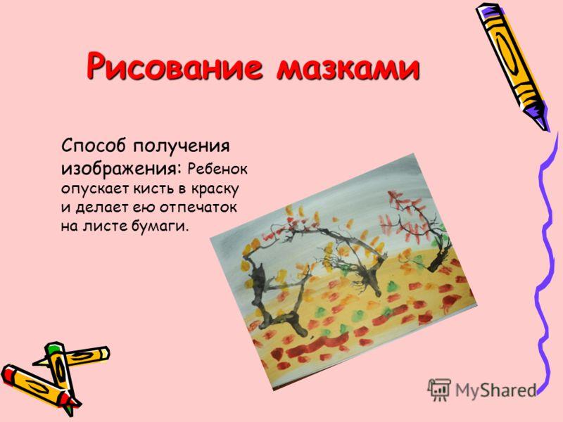 Рисование мазками Способ получения изображения: Ребенок опускает кисть в краску и делает ею отпечаток на листе бумаги.