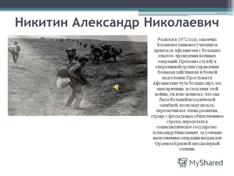 Никитин Александр Николаевич Родился в 1972 году, закончил Казанское танковое училище и приехал в Афганистан с большим опытом проведения военных операций. Проходил службу в оперативной группе управления боевыми действиями и боевой подготовки. Прослуж