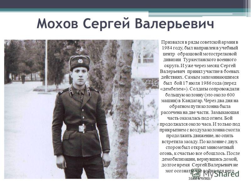 Мохов Сергей Валерьевич Призвался в ряды советской армии в 1984 году, был направлен в учебный центр образцовой мотострелковой дивизии Туркестанского военного округа. И уже через месяц Сергей Валерьевич принял участие в боевых действиях. Самым запомин