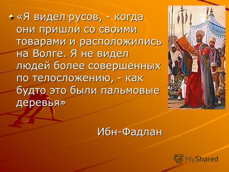 «Я видел русов, - когда они пришли со своими товарами и расположились на Волге. Я не видел людей более совершенных по телосложению, - как будто это были пальмовые деревья» Ибн-Фадлан Ибн-Фадлан