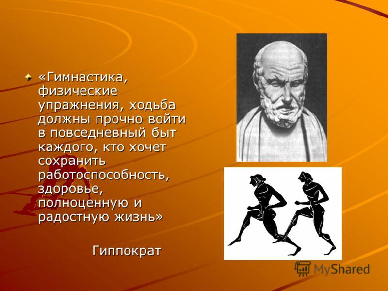 «Гимнастика, физические упражнения, ходьба должны прочно войти в повседневный быт каждого, кто хочет сохранить работоспособность, здоровье, полноценную и радостную жизнь» Гиппократ Гиппократ