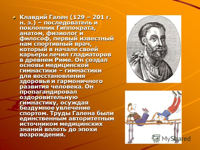Клавдий Гален (129 – 201 г. н. э.) – последователь и поклонник Гиппократа, анатом, физиолог и философ, первый известный нам спортивный врач, который в начале своей карьеры лечил гладиаторов в древнем Риме. Он создал основы медицинской гимнастики – ги