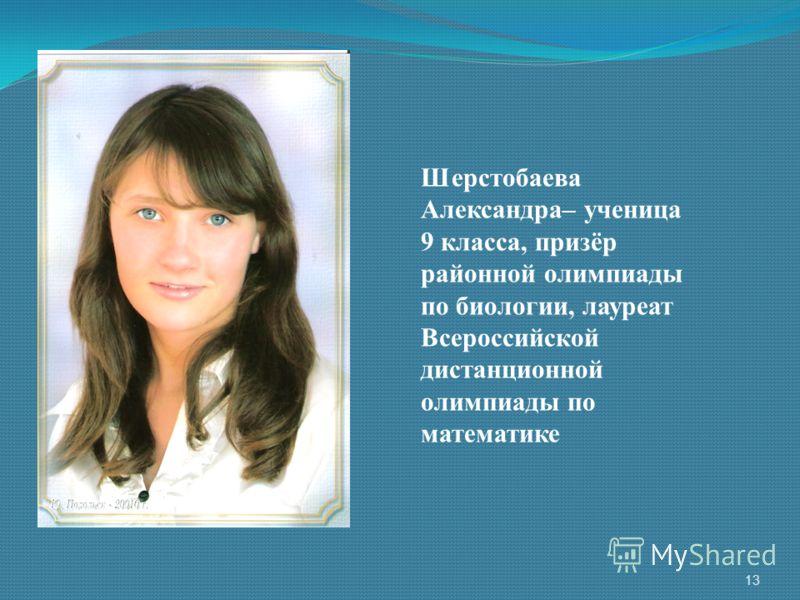Шерстобаева Александра– ученица 9 класса, призёр районной олимпиады по биологии, лауреат Всероссийской дистанционной олимпиады по математике 13