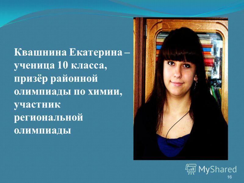 Квашнина Екатерина – ученица 10 класса, призёр районной олимпиады по химии, участник региональной олимпиады 16