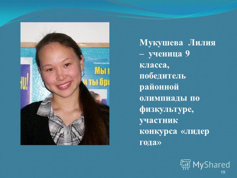 Мукушева Лилия – ученица 9 класса, победитель районной олимпиады по физкультуре, участник конкурса «лидер года» 19