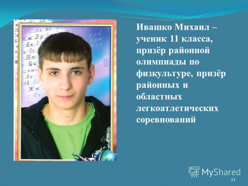 Ивашко Михаил – ученик 11 класса, призёр районной олимпиады по физкультуре, призёр районных и областных легкоатлетических соревнований 21
