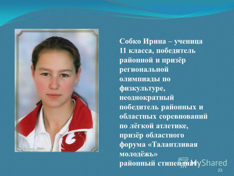 Собко Ирина – ученица 11 класса, победитель районной и призёр региональной олимпиады по физкультуре, неоднократный победитель районных и областных соревнований по лёгкой атлетике, призёр областного форума «Талантливая молодёжь» районный стипендиат 23
