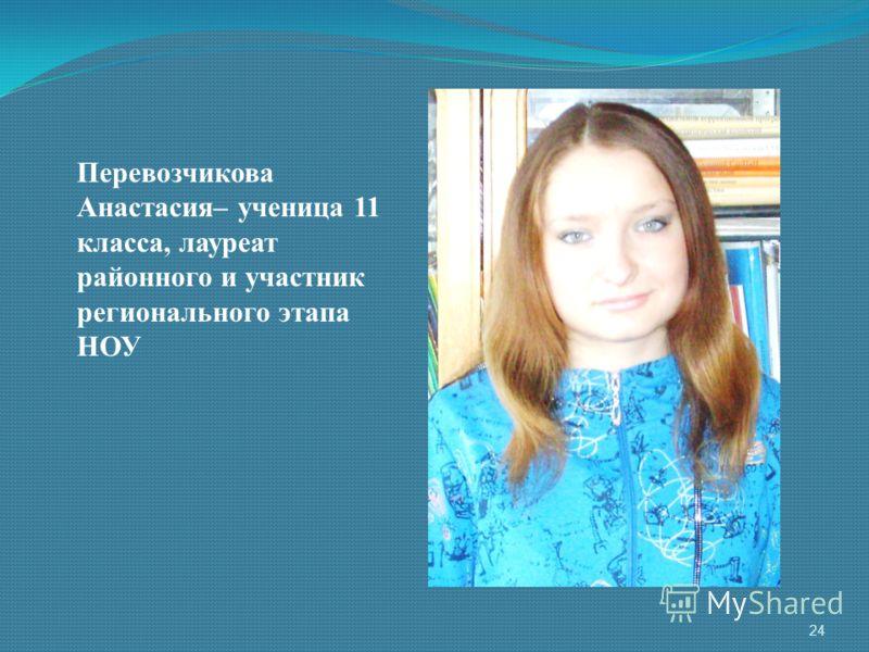 Перевозчикова Анастасия– ученица 11 класса, лауреат районного и участник регионального этапа НОУ 24