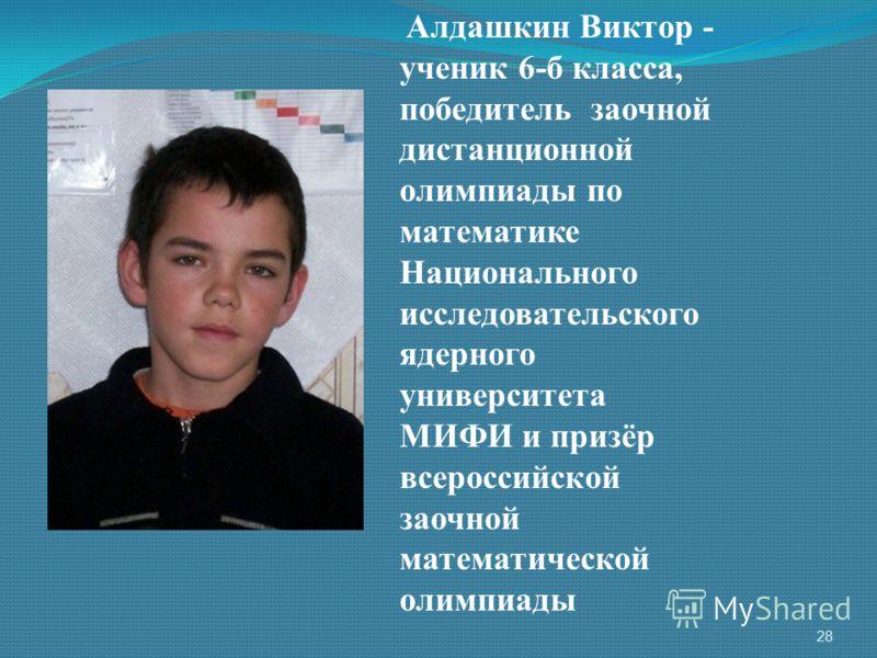 Алдашкин Виктор - ученик 6-б класса, победитель заочной дистанционной олимпиады по математике Национального исследовательского ядерного университета МИФИ и призёр всероссийской заочной математической олимпиады 28