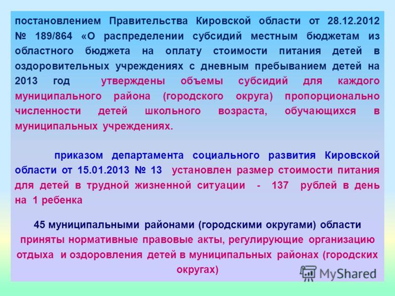 постановлением Правительства Кировской области от 28.12.2012 189/864 «О распределении субсидий местным бюджетам из областного бюджета на оплату стоимости питания детей в оздоровительных учреждениях с дневным пребыванием детей на 2013 год утверждены о