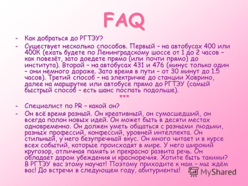 FAQ -Как добраться до РГТЭУ? -Существует несколько способов. Первый – на автобусах 400 или 400К (ехать будете по Ленинградскому шоссе от 1 до 2 часов – как повезёт, зато доедете прямо (или почти прямо) до института). Второй – на автобусах 431 и 476 (