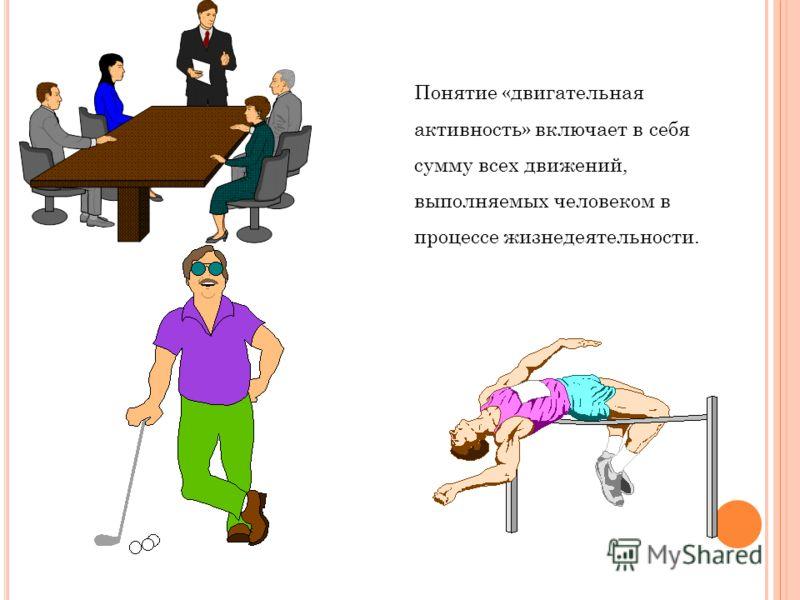 Понятие «двигательная активность» включает в себя сумму всех движений, выполняемых человеком в процессе жизнедеятельности.