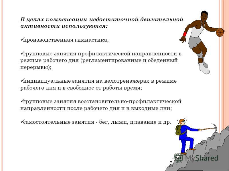 В целях компенсации недостаточной двигательной активности используются: производственная гимнастика; групповые занятия профилактической направленности в режиме рабочего дня (регламентированные и обеденный перерывы); индивидуальные занятия на велотрен